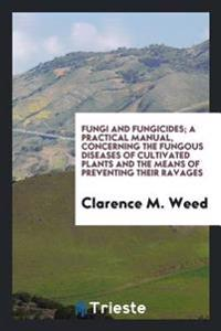 Fungi and Fungicides; A Practical Manual, Concerning the Fungous Diseases of Cultivated Plants and the Means of Preventing Their Ravages