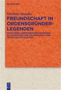 Freundschaft in Ordensgründerlegenden: Funktionen Legendarischen Erzählens in Lateinischen Und Volkssprachlichen Texten Des Mittelalters