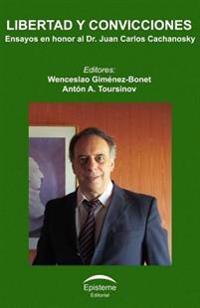 Libertad y Convicciones: Ensayos En Honor Al Dr. Juan Carlos Cachanosky