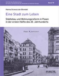 Eine Stadt Zum Leben: Ideen Der Wohnungsreform Um 1900 Und Ihre Realisierungen in Posen/Poznań In Der Ersten Hälfte Des 20. Jahrhundert