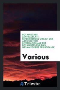 Botanisches Zentralblatt. Referierendes Organ Der Association Internationale Des Botanistes Fur Das Gesamtgebiet Der Botanik