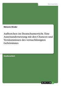 Aufhorchen im Deutschunterricht. Eine Auseinandersetzung mit den Chancen und Versäumnissen des vernachlässigten Gehörsinnes