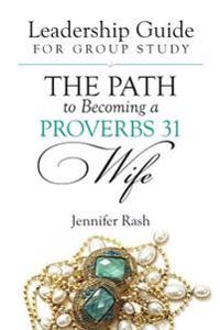 The Path to Becoming a Proverbs 31 Wife: Leadership Guide for Group Study
