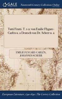 Tutti Frutti. T. 1-2: Von Emilie Flygare-Carlen U. a Deutsch Von Dr. Scherr U. a