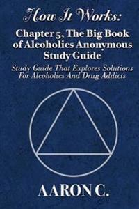 How It Works: Chapter 5, the Big Book of Alcoholics Anonymous Study Guide: Study Guide That Explores Solutions for Alcoholics and Dr