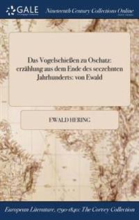 Das Vogelschieen Zu Oschatz: Erzahlung Aus Dem Ende Des Seczehnten Jahrhunderts: Von Ewald
