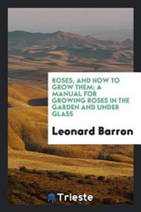 Roses, and How to Grow Them; A Manual for Growing Roses in the Garden and Under Glass