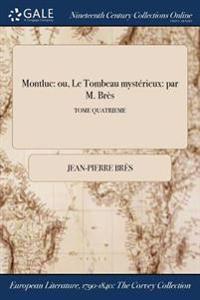 Montluc: Ou, Le Tombeau Mysterieux: Par M. Bres; Tome Quatrieme