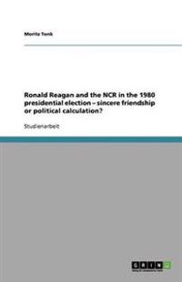 Ronald Reagan and the NCR in the 1980 Presidential Election - Sincere Friendship or Political Calculation?
