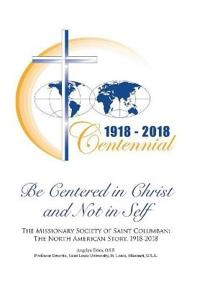 Be Centered in Christ and Not in Self: The Missionary Society of Saint Columban: The North American Story (1918-2018)
