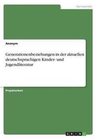 Generationenbeziehungen in Der Aktuellen Deutschsprachigen Kinder- Und Jugendliteratur