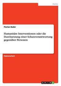 Humanitäre Interventionen oder die Durchsetzung einer Schutzverantwortung gegenüber Personen