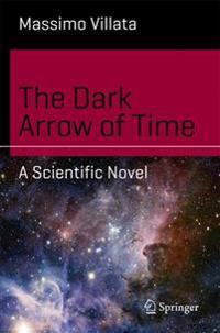 The Dark Arrow of Time: A Scientific Novel