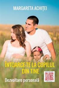 Intoarce-Te La Copilul Din Tine: Un Joc Al Vindecarii: Dezvoltare Personala