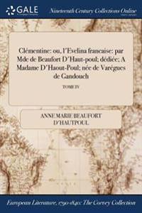 Clementine: Ou, L'Evelina Francaise: Par Mde de Beaufort D'Haut-Poul; Dediee; A Madame D'Haout-Poul; Nee de Varegues de Gandouch;