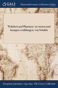Wahrheit Und Phantasie: In Ernsten Und Launigen Erzahlungen: Von Sebaldo