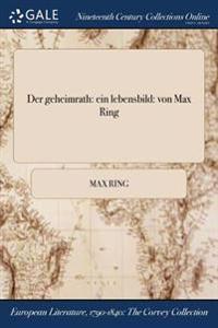 Der Geheimrath: Ein Lebensbild: Von Max Ring