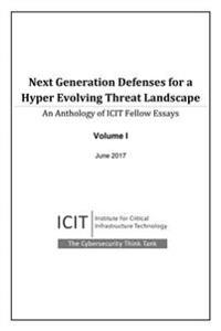 Next Generation Defenses for a Hyper Evolving Threat Landscape: An Anthology of Icit Fellow Essays Volume 1