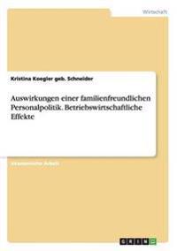 Auswirkungen einer familienfreundlichen Personalpolitik. Betriebswirtschaftliche Effekte