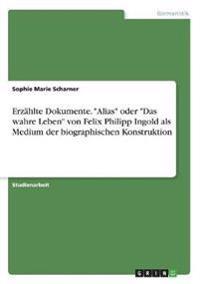 """Erzählte Dokumente. """"Alias"""" oder """"Das wahre Leben"""" von Felix Philipp Ingold als Medium der biographischen Konstruktion"""