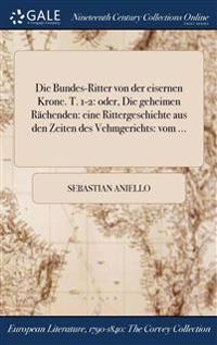 Die Bundes-Ritter Von Der Eisernen Krone. T. 1-2: Oder, Die Geheimen Rachenden: Eine Rittergeschichte Aus Den Zeiten Des Vehmgerichts: Vom ...