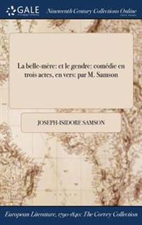 La Belle-Mere: Et Le Gendre: Comedie En Trois Actes, En Vers: Par M. Samson