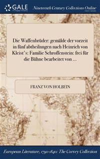 Die Waffenbruder: Gemalde Der Vorzeit in Funf Abtheilnngen Nach Heinrich Von Kleist's: Familie Schroffenstein: Frei Fur Die Buhne Bearbe