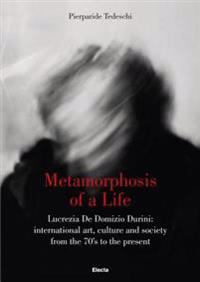 Metamorphosis of a Life: Lucrezia de Domizio Durini: International Art, Culture and Society from the 70s to the Present