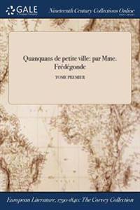 Quanquans de Petite Ville: Par Mme. Fredegonde; Tome Premier