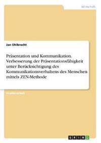 Präsentation und Kommunikation. Verbesserung der Präsentationsfähigkeit unter Berücksichtigung des Kommunikationsverhaltens des Menschen mittels ZEN-Methode