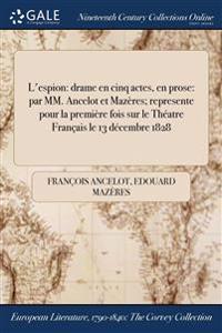 L'Espion: Drame En Cinq Actes, En Prose: Par MM. Ancelot Et Mazeres; Represente Pour La Premiere Fois Sur Le Theatre Francais Le