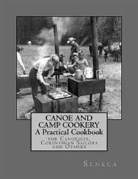 Canoe and Camp Cookery: A Practical Cookbook: For Canoeists, Corinthian Sailors and Others