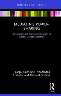 Mediating Power-Sharing: Devolution and Consociationalism in Deeply Divided Societies