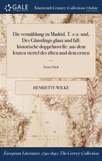 Die Vermahlung Zu Madrid. T. 1-2: Und, Des Gunstlings Glanz Und Fall: Historische Doppelnovelle: Aus Dem Letzten Viertel Des 18ten Und Dem Ersten ...;