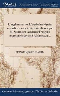 L'Anglomane: Ou, L'Orpheline Leguee: Comedie En Un Acte Et En Vers Libres: Par M. Saurin de L'Academic Francois; Representee Devant