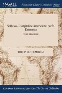 Nelly: Ou, L'Orpheline Americaine: Par M. Dumersan; Tome Troisieme