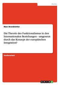 Theorie Des Funktionalismus in Den Internationalen Beziehungen - Umgesetzt Durch Das Konzept Der Europaischen Integration?