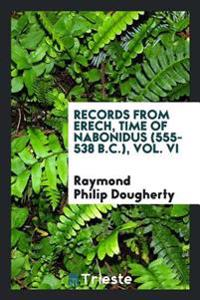 Records from Erech, Time of Nabonidus (555-538 B.C.), Vol. VI