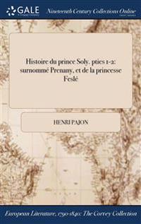 Histoire Du Prince Soly. Pties 1-2: Surnomme Prenany, Et de la Princesse Fesle