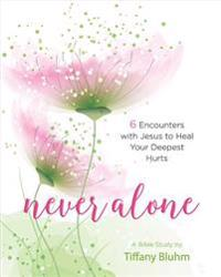 Never Alone - Women's Bible Study Participant Workbook: 6 Encounters with Jesus to Heal Your Deepest Hurts