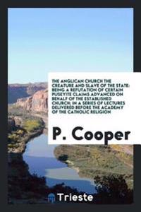 The Anglican Church the Creature and Slave of the State: Being a Refutation of Certain Puseyite Claims Advanced on Behalf of the Established Church; I