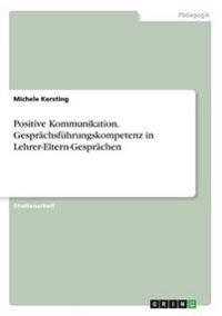 Positive Kommunikation. Gesprachsfuhrungskompetenz in Lehrer-Eltern-Gesprachen