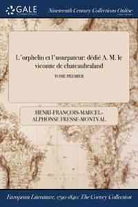 L'Orphelin Et L'Usurpateur: Dedie A. M. Le Vicomte de Chateaubraland; Tome Premier