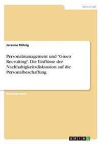Personalmanagement Und Green Recruiting.Die Einflusse Der Nachhaltigkeitsdiskussion Auf Die Personalbeschaffung