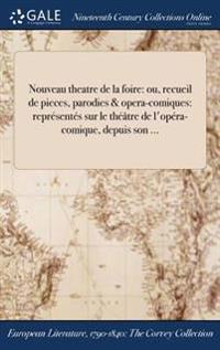 Nouveau Theatre de la Foire: Ou, Recueil de Pieces, Parodies & Opera-Comiques: Representes Sur Le Theatre de L'Opera-Comique, Depuis Son ...