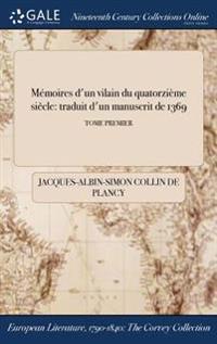 Memoires D'Un Vilain Du Quatorzieme Siecle: Traduit D'Un Manuscrit de 1369; Tome Premier