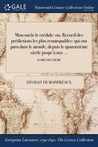 Mon Oncle Le Credule: Ou, Recueil Des Predictions Les Plus Remarquables: Qui Ont Paru Dans Le Monde, Depuis Le Quatorzieme Siecle Jusqu'a No