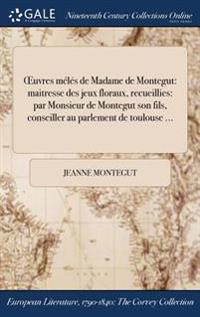 Oeuvres Meles de Madame de Montegut: Maitresse Des Jeux Floraux, Recueillies: Par Monsieur de Montegut Son Fils, Conseiller Au Parlement de Toulouse .