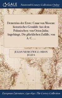 Demetrius Der Erste: Czaar Von Moscau: Historisches Gemalde Aus Dem Polnnischen: Von Orion Juliu; Angehangt, Die Glucklichen Zufalle, Von A