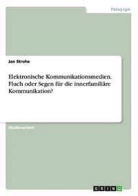 Elektronische Kommunikationsmedien. Fluch oder Segen für die innerfamiliäre Kommunikation?